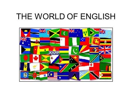 THE WORLD OF ENGLISH. These countries are all part of the English-speaking world. 2.3 billion people in 50 countries.