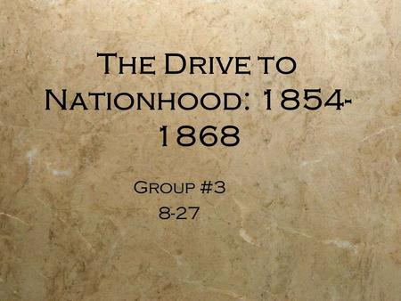 The Drive to Nationhood: 1854- 1868 Group #3 8-27 Group #3 8-27.