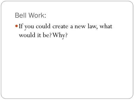 Bell Work: If you could create a new law, what would it be? Why?