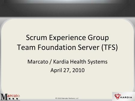© 2010 Marcato Partners, LLC Scrum Experience Group Team Foundation Server (TFS) Marcato / Kardia Health Systems April 27, 2010.