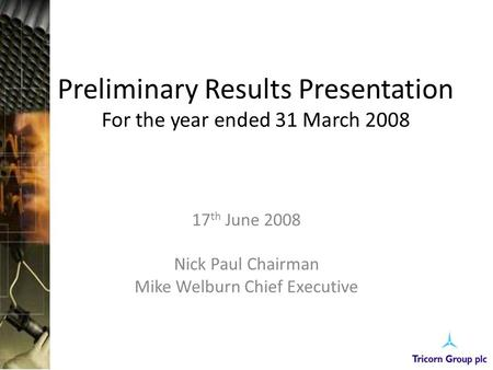Preliminary Results Presentation For the year ended 31 March 2008 17 th June 2008 Nick Paul Chairman Mike Welburn Chief Executive.
