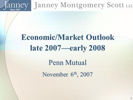 1 Economic/Market Outlook late 2007—early 2008 Penn Mutual November 6 th, 2007.