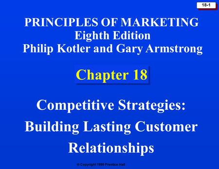 Copyright 1999 Prentice Hall 18-1 Chapter 18 Competitive Strategies: Building Lasting Customer Relationships PRINCIPLES OF MARKETING Eighth Edition.