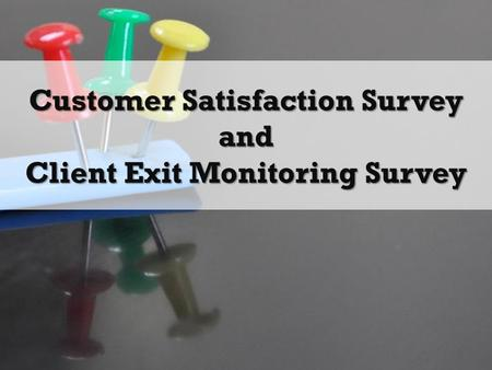 Customer Satisfaction Survey and Client Exit Monitoring Survey.