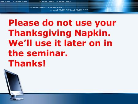 Please do not use your Thanksgiving Napkin. We'll use it later on in the seminar. Thanks!