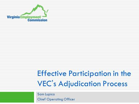 Effective Participation in the VEC ' s Adjudication Process Sam Lupica Chief Operating Officer.
