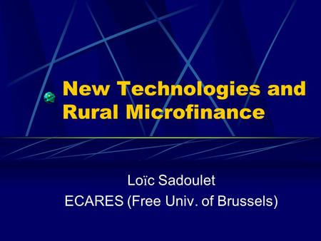 New Technologies and Rural Microfinance Lo ï c Sadoulet ECARES (Free Univ. of Brussels)
