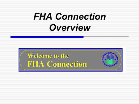 FHA Connection Overview.  An interactive system on the Internet that gives approved FHA lenders real-time access to FHA systems  Streamlined, user-friendly.