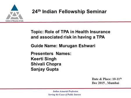 Serving the Cause of Public Interest Indian Actuarial Profession 24 th Indian Fellowship Seminar Topic: Role of TPA in Health Insurance and associated.