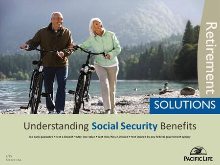 Understanding Social Security Benefits 6/15 E24220-15A No bank guarantee Not a deposit May lose value Not FDIC/NCUA insured Not insured by any federal.