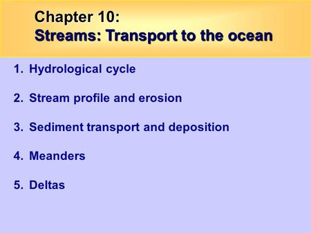 Chapter 10: Streams: Transport to the ocean 1.Hydrological cycle 2.Stream profile and erosion 3.Sediment transport and deposition 4.Meanders 5.Deltas.
