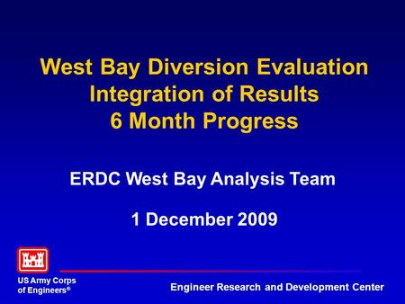 US Army Corps of Engineers ® Engineer Research and Development Center West Bay Diversion Evaluation Integration of Results 6 Month Progress ERDC West Bay.