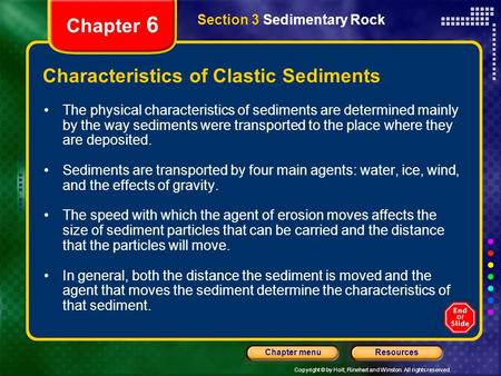 Copyright © by Holt, Rinehart and Winston. All rights reserved. ResourcesChapter menu Section 3 Sedimentary Rock Chapter 6 Characteristics of Clastic Sediments.