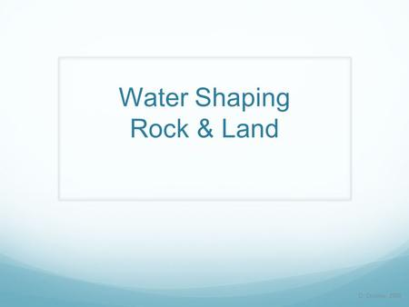 Water Shaping Rock & Land D. Crowley, 2008. Water Shaping Rock & Land To know how water can shape both rocks and the land Thursday, January 21, 2016.