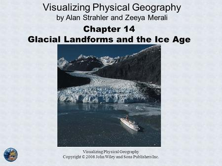Visualizing Physical Geography Copyright © 2008 John Wiley and Sons Publishers Inc. Chapter 14 Glacial Landforms and the Ice Age Visualizing Physical Geography.