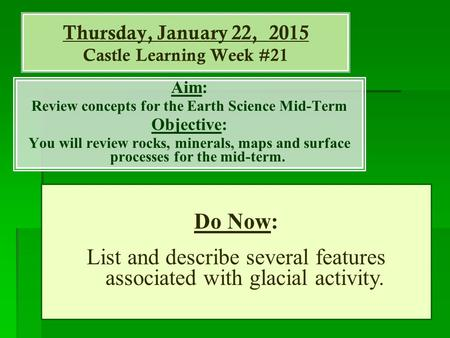 Thursday, January 22, 2015 Castle Learning Week #21 Aim: Review concepts for the Earth Science Mid-Term Objective: You will review rocks, minerals, maps.