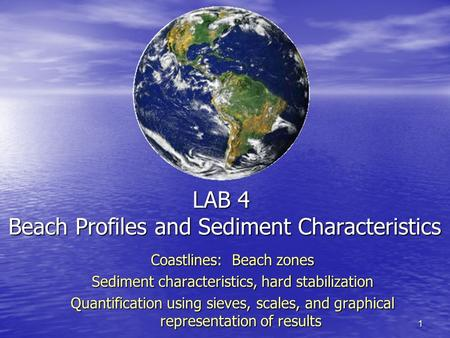 1 LAB 4 Beach Profiles and Sediment Characteristics Coastlines: Beach zones Sediment characteristics, hard stabilization Quantification using sieves, scales,