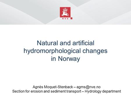 Natural and artificial hydromorphological changes in Norway Agnès Moquet-Stenback – Section for erosion and sediment transport – Hydrology.