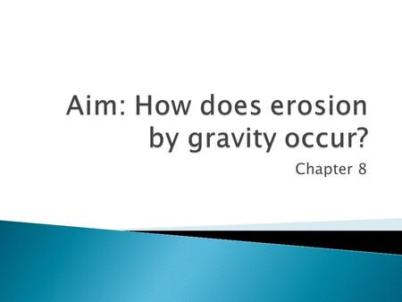 Chapter 8.  Erosion is the process that wears away surface materials and moves the sediments from one place to another.