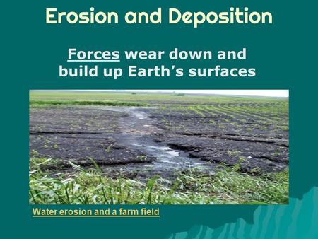 Erosion and Deposition Forces wear down and build up Earth's surfaces Water erosion and a farm field.