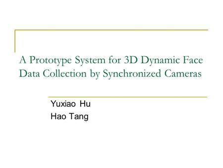 A Prototype System for 3D Dynamic Face Data Collection by Synchronized Cameras Yuxiao Hu Hao Tang.