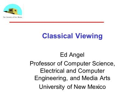 Classical Viewing Ed Angel Professor of Computer Science, Electrical and Computer Engineering, and Media Arts University of New Mexico.