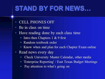 STAND BY FOR NEWS… CELL PHONES OFF Be in class on time Have reading done by each class time Intro then Chapters 1 & 9 first Random textbook order Know.