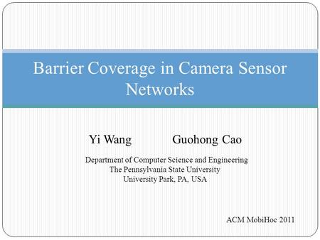 Barrier Coverage in Camera Sensor Networks ACM MobiHoc 2011 Yi Wang Guohong Cao Department of Computer Science and Engineering The Pennsylvania State University.