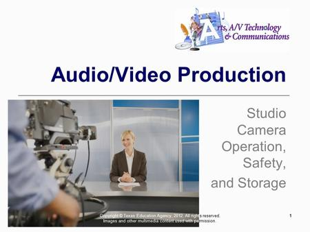 11 Audio/Video Production Studio Camera Operation, Safety, and Storage Copyright © Texas Education Agency, 2012. All rights reserved. Images and other.