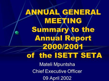 ANNUAL GENERAL MEETING Summary to the Annual Report 2000/2001 of the ISETT SETA Mateli Mpuntsha Chief Executive Officer 09 April 2002.
