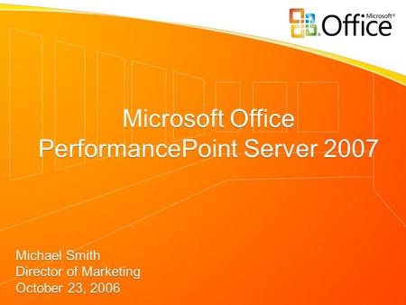 Microsoft Office PerformancePoint Server 2007 Michael Smith Director of Marketing October 23, 2006 Microsoft Office PerformancePoint Server 2007 Michael.