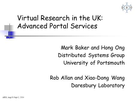 AHM, Aug-30-Sept-2, 2004 Virtual Research in the UK: Advanced Portal Services Mark Baker and Hong Ong Distributed Systems Group University of Portsmouth.