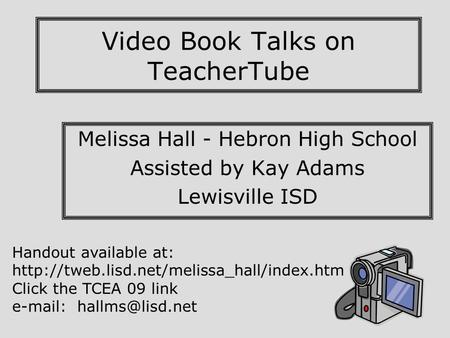 Video Book Talks on TeacherTube Melissa Hall - Hebron High School Assisted by Kay Adams Lewisville ISD Handout available at: