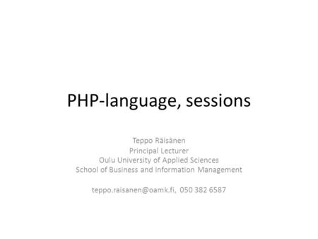 PHP-language, sessions Teppo Räisänen Principal Lecturer Oulu University of Applied Sciences School of Business and Information Management