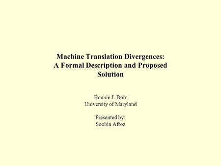 Machine Translation Divergences: A Formal Description and Proposed Solution Bonnie J. Dorr University of Maryland Presented by: Soobia Afroz.