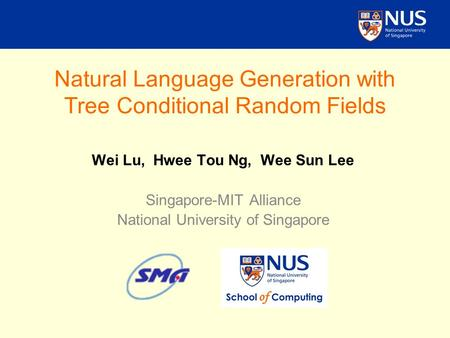Natural Language Generation with Tree Conditional Random Fields Wei Lu, Hwee Tou Ng, Wee Sun Lee Singapore-MIT Alliance National University of Singapore.