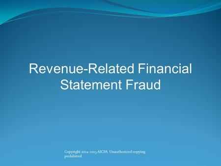 Copyright 2014-2015 AICPA Unauthorized copying prohibited Revenue-Related Financial Statement Fraud.
