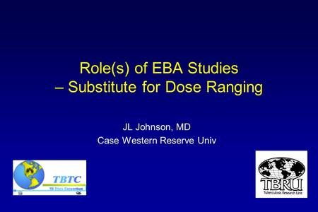 Role(s) of EBA Studies – Substitute for Dose Ranging JL Johnson, MD Case Western Reserve Univ.