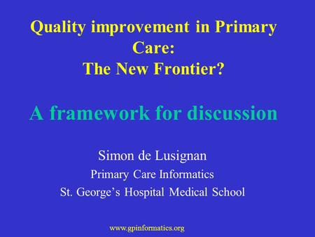 Www.gpinformatics.org Quality improvement in Primary Care: The New Frontier? A framework for discussion Simon de Lusignan Primary Care Informatics St.