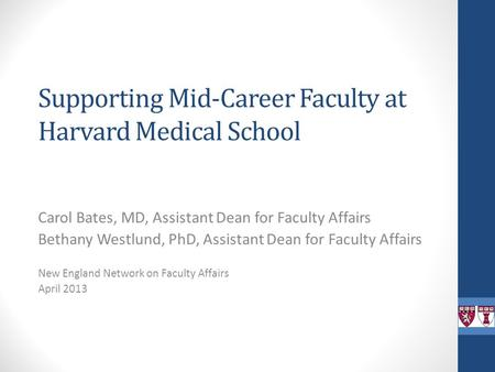 Supporting Mid-Career Faculty at Harvard Medical School Carol Bates, MD, Assistant Dean for Faculty Affairs Bethany Westlund, PhD, Assistant Dean for Faculty.