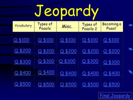 Jeopardy Vocabulary Types of Fossils Misc. Becoming a Fossil Q $100 Q $200 Q $300 Q $400 Q $500 Q $100 Q $200 Q $300 Q $400 Q $500 Final Jeopardy Types.