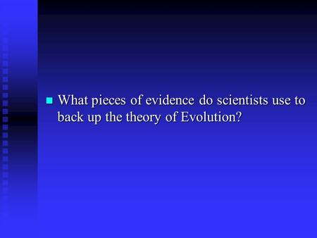 What pieces of evidence do scientists use to back up the theory of Evolution? What pieces of evidence do scientists use to back up the theory of Evolution?