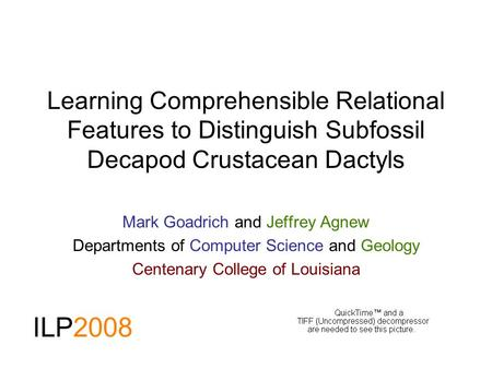 Learning Comprehensible Relational Features to Distinguish Subfossil Decapod Crustacean Dactyls Mark Goadrich and Jeffrey Agnew Departments of Computer.