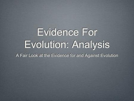 Evidence For Evolution: Analysis A Fair Look at the Evidence for and Against Evolution.