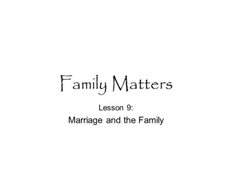 Family Matters Lesson 9: Marriage and the Family.