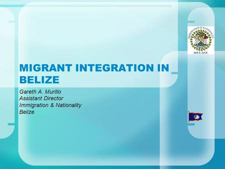 MIGRANT INTEGRATION IN BELIZE Gareth A. Murillo Assistant Director Immigration & Nationality Belize.