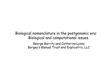 Biological nomenclature in the postgenomic era: Biological and computational issues. George Garrity and Catherine Lyons Bergey's Manual Trust and Explicatrix,