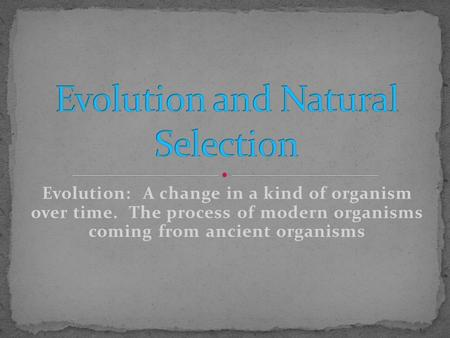 Evolution: A change in a kind of organism over time. The process of modern organisms coming from ancient organisms.