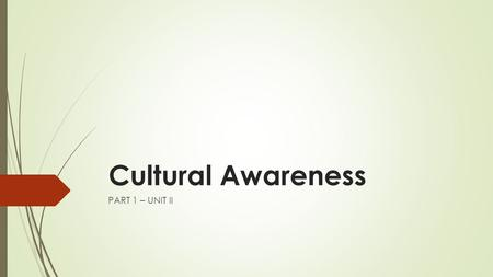 Cultural Awareness PART 1 – UNIT II. Content Overview By the end of this lesson, students should be able to:  Define the term culture  Define herself.