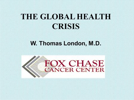 THE GLOBAL HEALTH CRISIS W. Thomas London, M.D.. Was there a Golden Age of Human Health? Life Expectancy 10,000 BC to 1900 AD Hunter gatherers10,000 BC-~23.